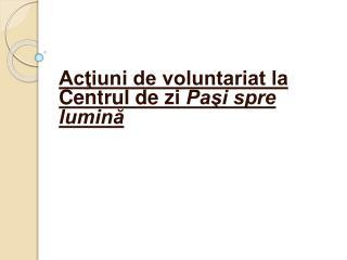 Acţiuni de voluntariat la Centrul de zi  Paşi spre lumină