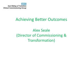Achieving Better Outcomes Alex Seale (Director of Commissioning & Transformation)