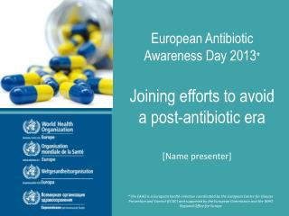 European Antibiotic Awareness Day 2013 * Joining efforts to avoid  a post-antibiotic era