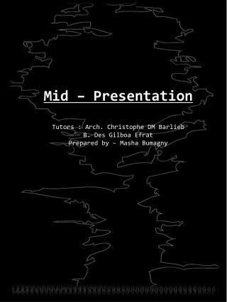 Mid – Presentation Tutors : Arch. Christophe DM  Barlieb B. Des  Gilboa Efrat