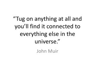 """Tug on anything at all and you'll find it connected to everything else in the universe."""