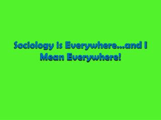 Sociology is Everywhere�and I Mean Everywhere!