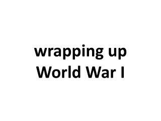 w rapping up World  War I