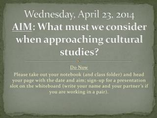 Wednesday, April 23, 2014 AIM : What must we consider when approaching cultural studies?