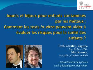 Prof. Gérald J. Zagury,  Ing .,  M.Env. , PhD . Mert  Guney ,  Ing ., MSc., Etudiant  au  PhD