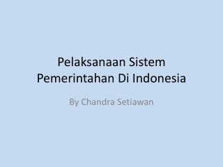 Pelaksanaan Sistem Pemerintahan  Di Indonesia
