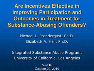 Michael L. Prendergast, Ph.D. Elizabeth A. Hall, Ph.D. Integrated Substance Abuse Programs