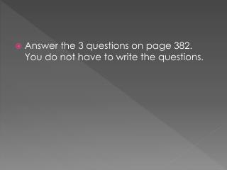 Answer the 3 questions on page 382.  You do not have to write the questions.