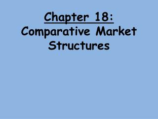Chapter 18:  Comparative Market Structures