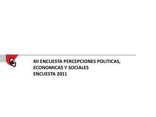 XII ENCUESTA PERCEPCIONES POLITICAS, ECONOMICAS Y SOCIALES ENCUESTA  2011