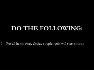 DO  THE FOLLOWING: Put all items away, elegiac couplet quiz will start shortly