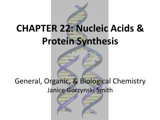 CHAPTER 22: Nucleic Acids & Protein Synthesis General, Organic, & Biological Chemistry