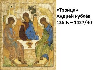 «Троица» Андрей Рублёв 1360s  –  1427 /30