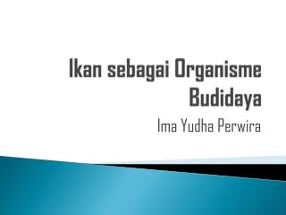 Ikan sebagai Organisme Budidaya