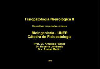 Fisiopatolog a Neurol gica II  Diapositivas proyectadas en clases  Bioingenier a - UNER C tedra de Fisiopatolog a  Prof.
