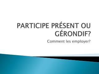 PARTICIPE PRÉSENT OU GÉRONDIF?