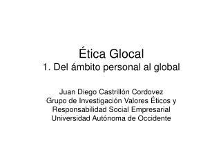 tica Glocal 1. Del  mbito personal al global  Juan Diego Castrill n Cordovez Grupo de Investigaci n Valores  ticos y Re