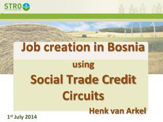 Job  creation in Bosnia  using Social Trade Credit  Circuits Henk van  Arkel
