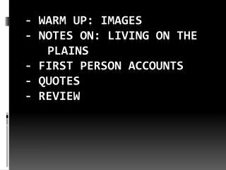 - Warm UP: Images - Notes on: Living on the 	Plains - First Person Accounts - Quotes -  Review