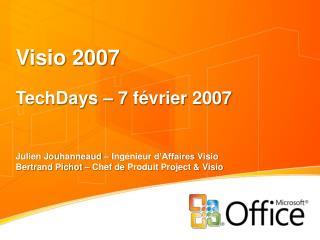 Visio 2007 TechDays  – 7  février  2007 Julien Jouhanneaud –  Ingénieur d'Affaires Visio