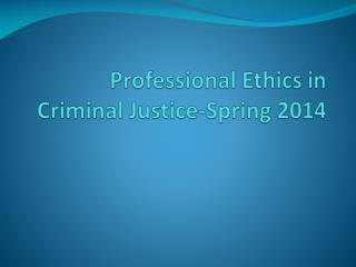 Professional Ethics in Criminal Justice-Spring 2014