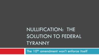 NULLIFICATION:  THE SOLUTION TO FEDERAL TYRANNY