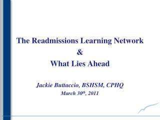 The Readmissions Learning Network &  What Lies Ahead Jackie Buttaccio, BSHSM, CPHQ