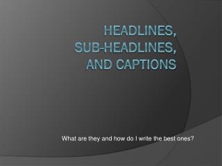 Headlines,   sub-headlines,  and captions