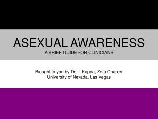 Asexual Awareness a brief guide for clinicians Brought to you by Delta  K appa, Zeta Chapter