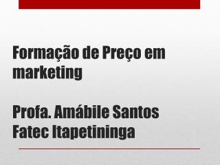 Formação de Preço em  marketing Profa .  Amábile  Santos Fatec Itapetininga