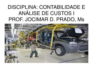 DISCIPLINA: CONTABILIDADE E ANÁLISE DE CUSTOS I PROF. JOCIMAR D. PRADO, Ms