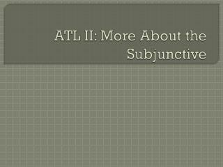 ATL II:  More About the Subjunctive