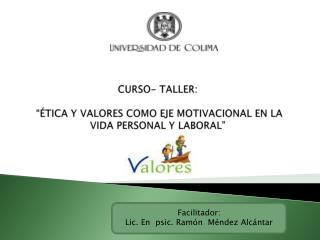 """CURSO- TALLER:  """"ÉTICA Y VALORES COMO EJE MOTIVACIONAL EN LA VIDA PERSONAL Y LABORAL"""""""