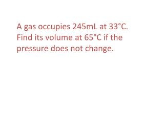 A gas occupies 245mL at 33°C.  Find its volume at 65°C if the pressure does not change.