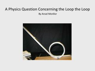 A Physics Question Concerning the Loop the Loop By Ansel Monllor