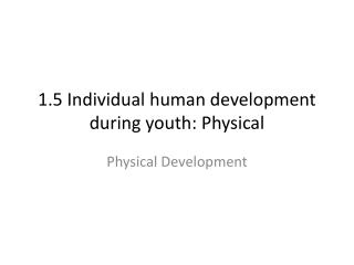 1.5 Individual human development during youth: Physical