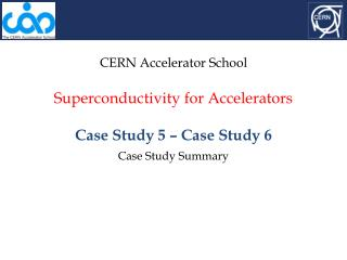 CERN Accelerator School Superconductivity for Accelerators Case Study 5 – Case Study 6