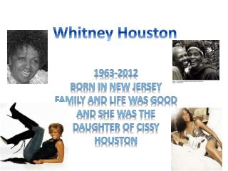 1963-2012 Born in new jersey Family and life was good And she was the  Daughter of cissy Houston