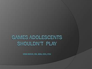 Games adolescents shouldn't  play Erin Reeve, RN, BSN, CEN, FCN