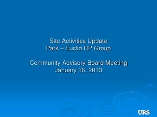 Site Activities Update Park – Euclid RP Group Community Advisory Board Meeting January 16, 2013