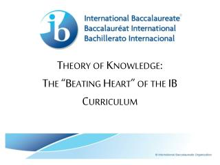 "Theory of Knowledge:    The ""Beating Heart"" of the IB Curriculum"