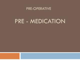 Pre-operative Pre - medication