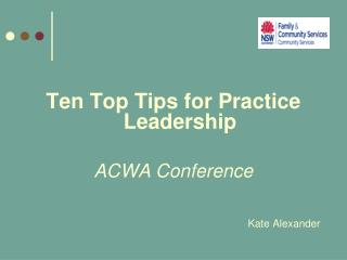 Ten Top Tips for Practice Leadership ACWA Conference Kate Alexander