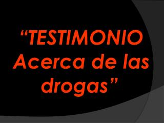 """""""TESTIMONIO   Acerca de las           drogas"""""""