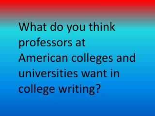 What do you think professors at American colleges and universities want in college writing?