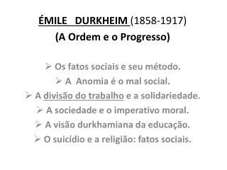 ÉMILE   DURKHEIM  (1858-1917) (A Ordem e o Progresso)  Os fatos sociais e seu método.