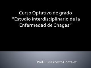 """Curso Optativo de grado  """" Estudio interdisciplinario  de la Enfermedad de Chagas"""""""