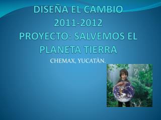 DISEÑA EL CAMBIO  2011-2012  PROYECTO: SALVEMOS EL PLANETA TIERRA
