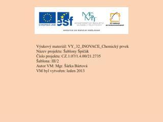 Výukový materiál: VY_32_INOVACE_Chemický prvek Název projektu: Šablony Špičák