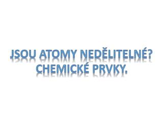 Jsou atomy nedělitelné? Chemické prvky.